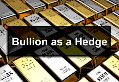 Bullion as a Hedge