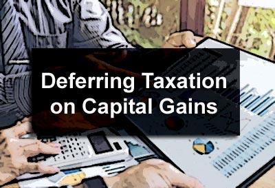Deferring Taxation on Capital Gains