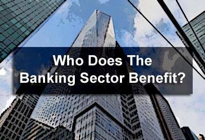 Who Does The Banking Sector Benefit?