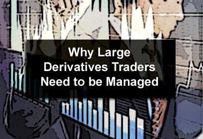 Why Large Derivatives Traders Need to be Managed